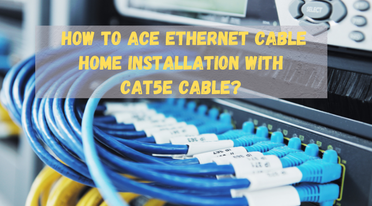 How to ace Ethernet Cable Home Installation with Cat5e cable?